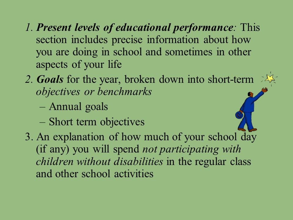 1. Present levels of educational performance: This section includes precise information about how you are doing in school and sometimes in other aspects of your life