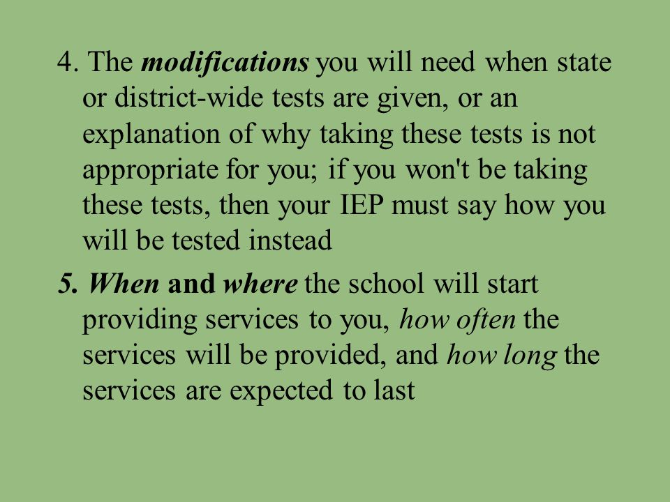 4. The modifications you will need when state or district-wide tests are given, or an explanation of why taking these tests is not appropriate for you; if you won t be taking these tests, then your IEP must say how you will be tested instead