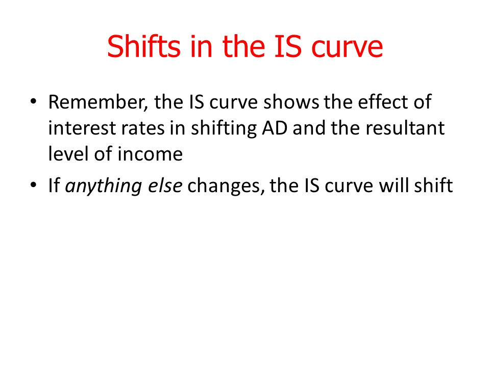 Shifts in the IS curve Remember, the IS curve shows the effect of interest rates in shifting AD and the resultant level of income.