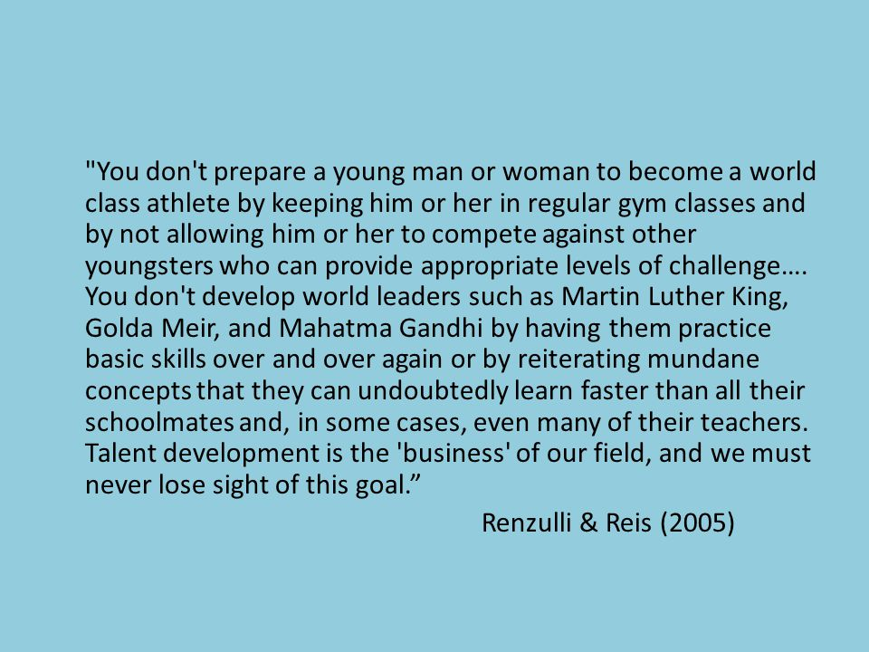 You don t prepare a young man or woman to become a world class athlete by keeping him or her in regular gym classes and by not allowing him or her to compete against other youngsters who can provide appropriate levels of challenge…. You don t develop world leaders such as Martin Luther King, Golda Meir, and Mahatma Gandhi by having them practice basic skills over and over again or by reiterating mundane concepts that they can undoubtedly learn faster than all their schoolmates and, in some cases, even many of their teachers. Talent development is the business of our field, and we must never lose sight of this goal.