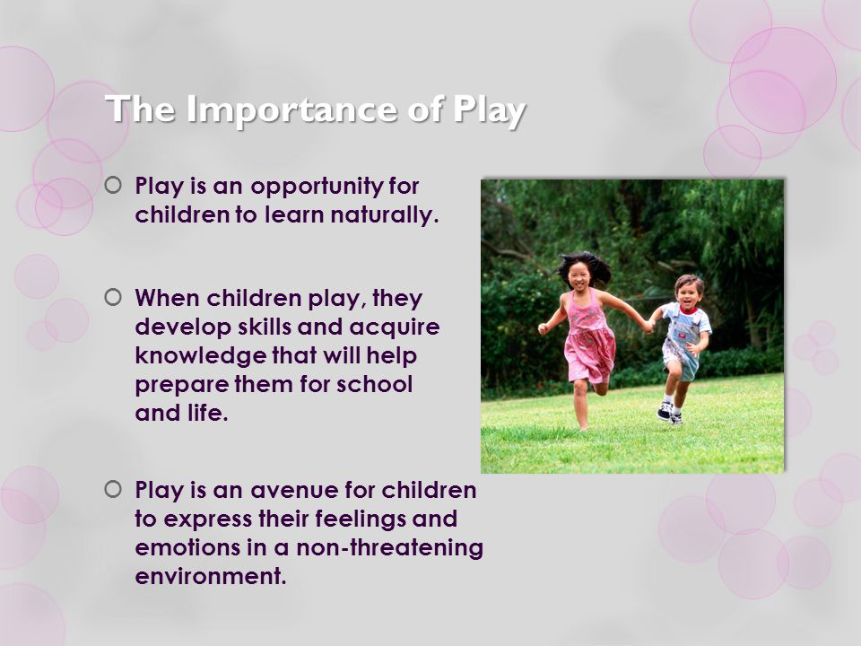 The Importance of Play Play is an opportunity for children to learn naturally.