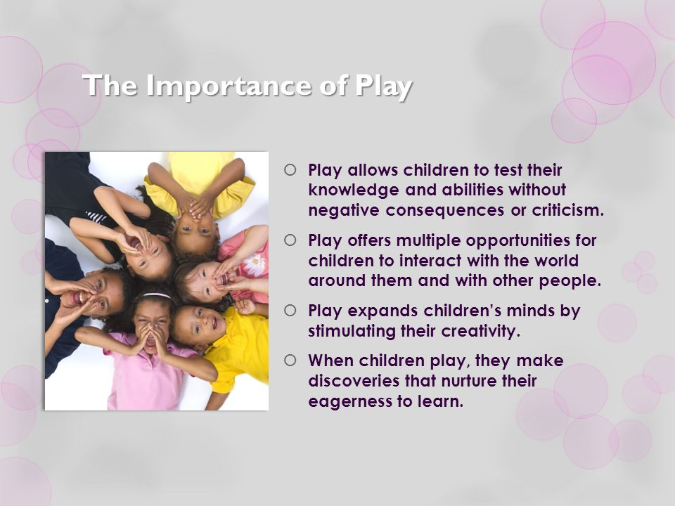 The Importance of Play Play allows children to test their knowledge and abilities without negative consequences or criticism.