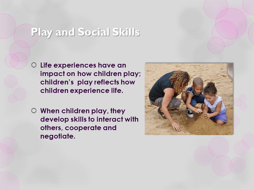 Play and Social Skills Life experiences have an impact on how children play; children's play reflects how children experience life.