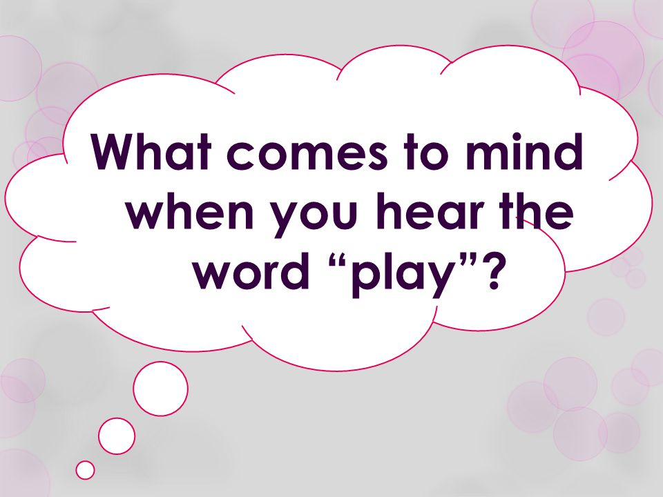 What comes to mind when you hear the word play