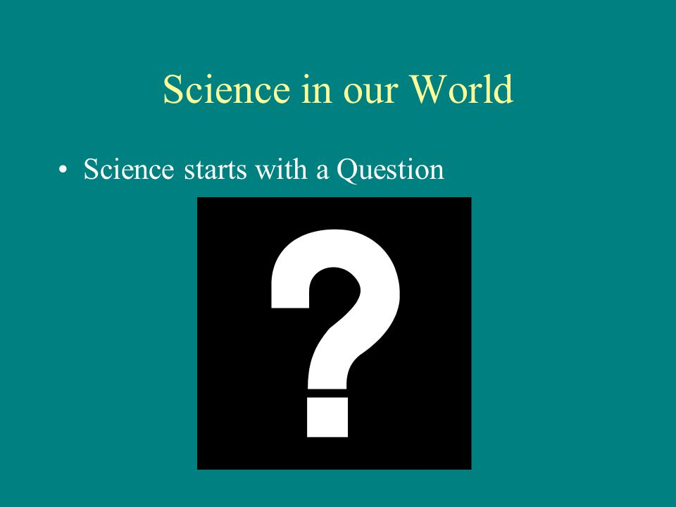 Science in our World Science starts with a Question