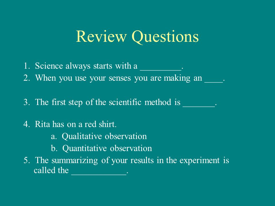 Review Questions 1. Science always starts with a _________.