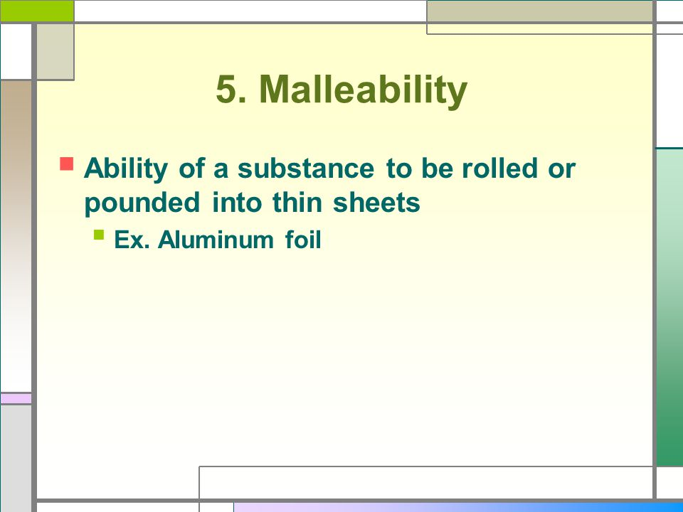 5. Malleability Ability of a substance to be rolled or pounded into thin sheets Ex. Aluminum foil