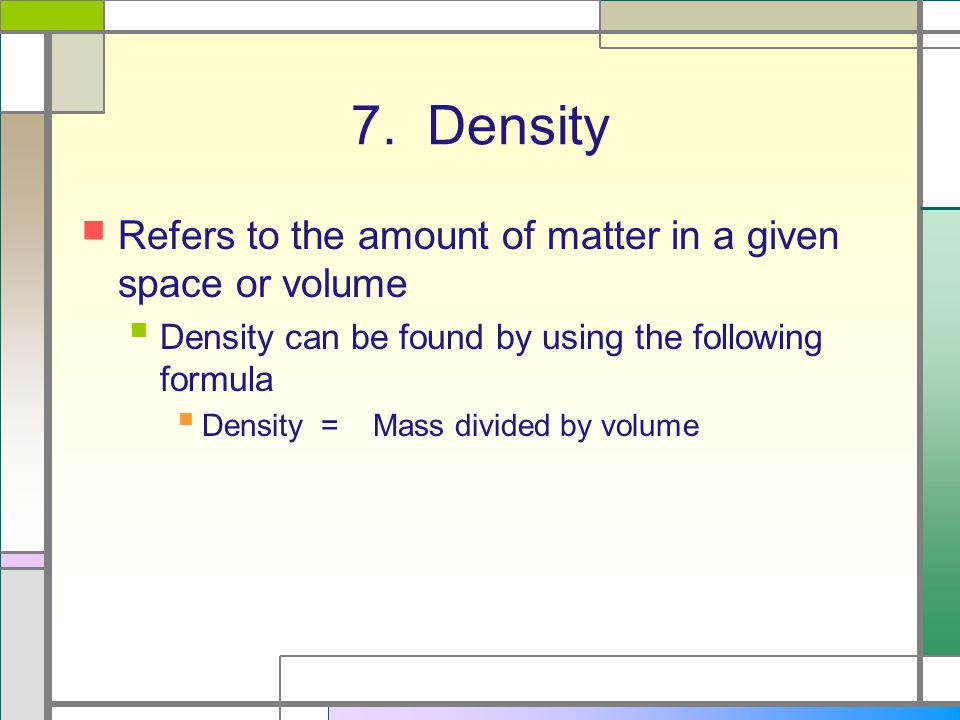 7. Density Refers to the amount of matter in a given space or volume