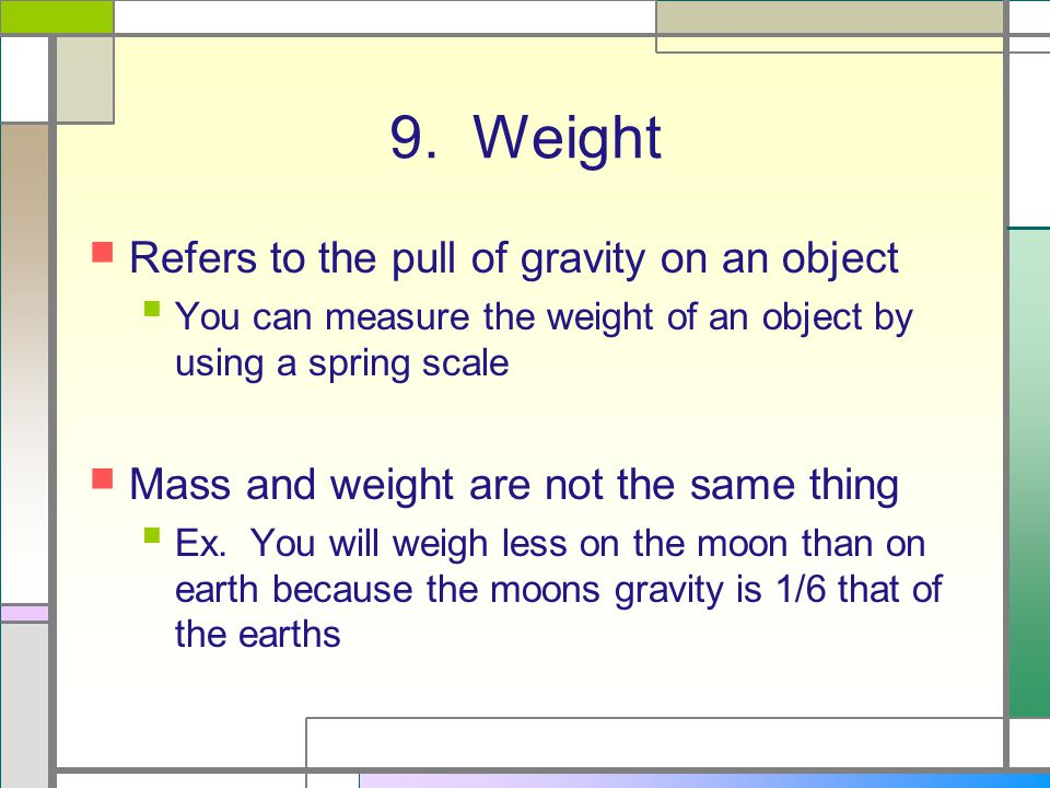 9. Weight Refers to the pull of gravity on an object