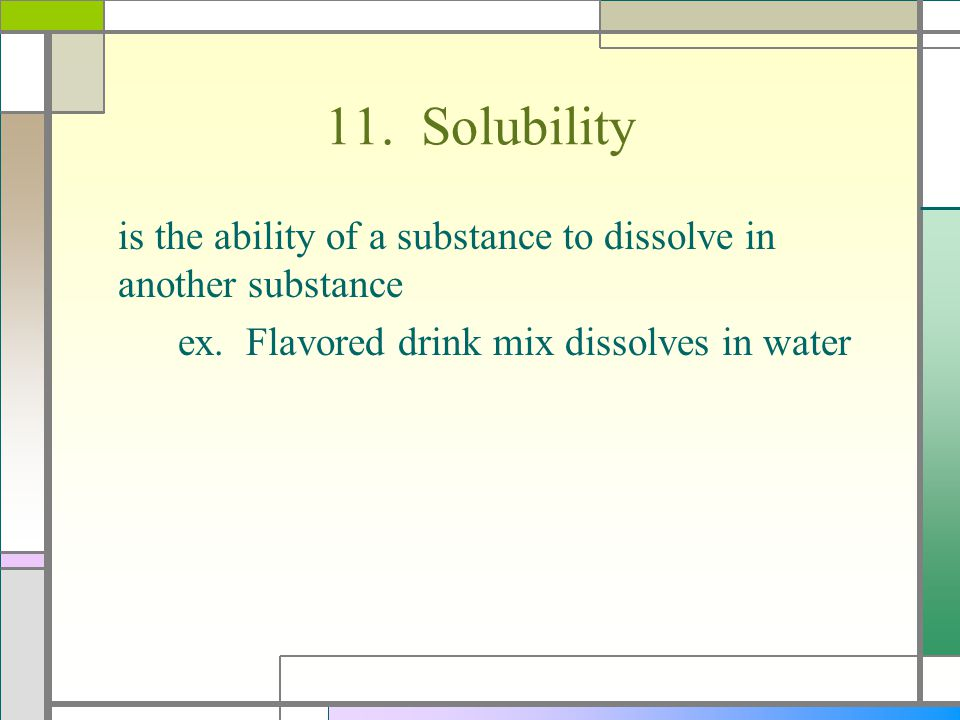 11. Solubility is the ability of a substance to dissolve in another substance.