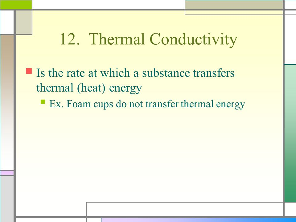 12. Thermal Conductivity Is the rate at which a substance transfers thermal (heat) energy.