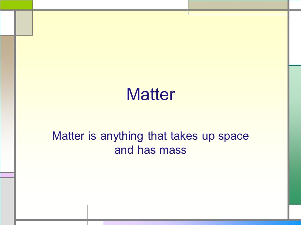 Matter is anything that takes up space and has mass