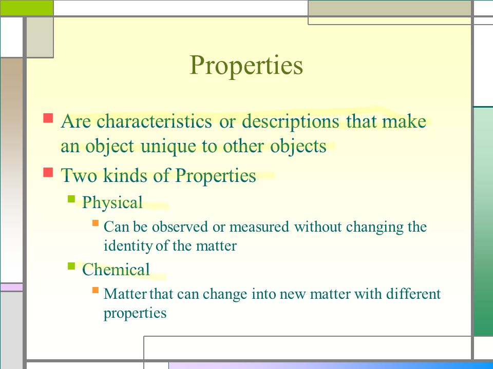 Properties Are characteristics or descriptions that make an object unique to other objects. Two kinds of Properties.