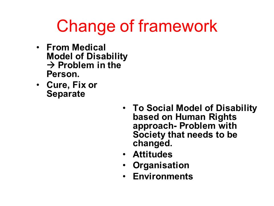 Change of framework From Medical Model of Disability  Problem in the Person. Cure, Fix or Separate.