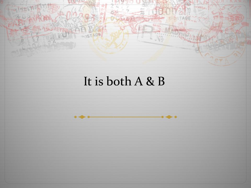It is both A & B