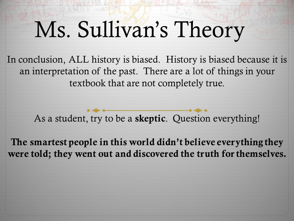 As a student, try to be a skeptic. Question everything!