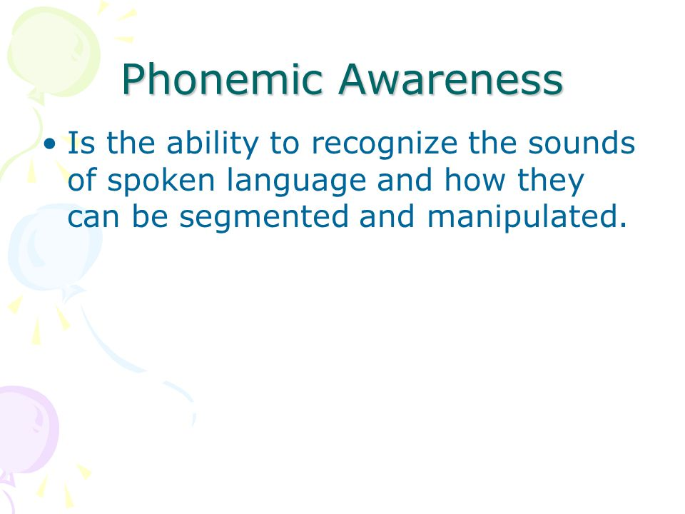 Phonemic Awareness Is the ability to recognize the sounds of spoken language and how they can be segmented and manipulated.