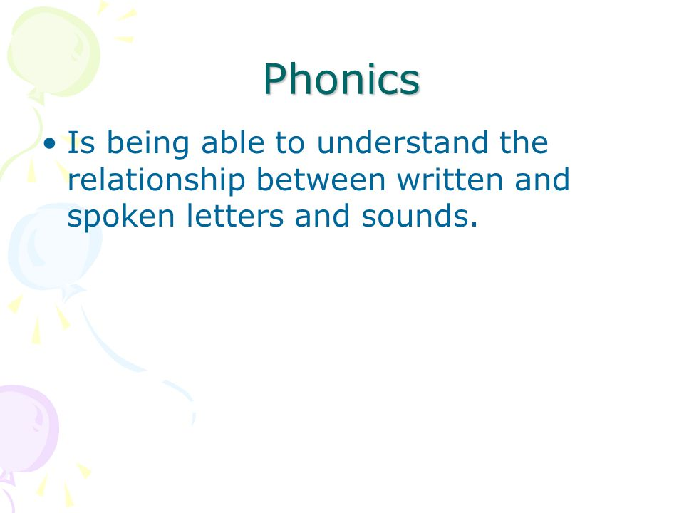 Phonics Is being able to understand the relationship between written and spoken letters and sounds.