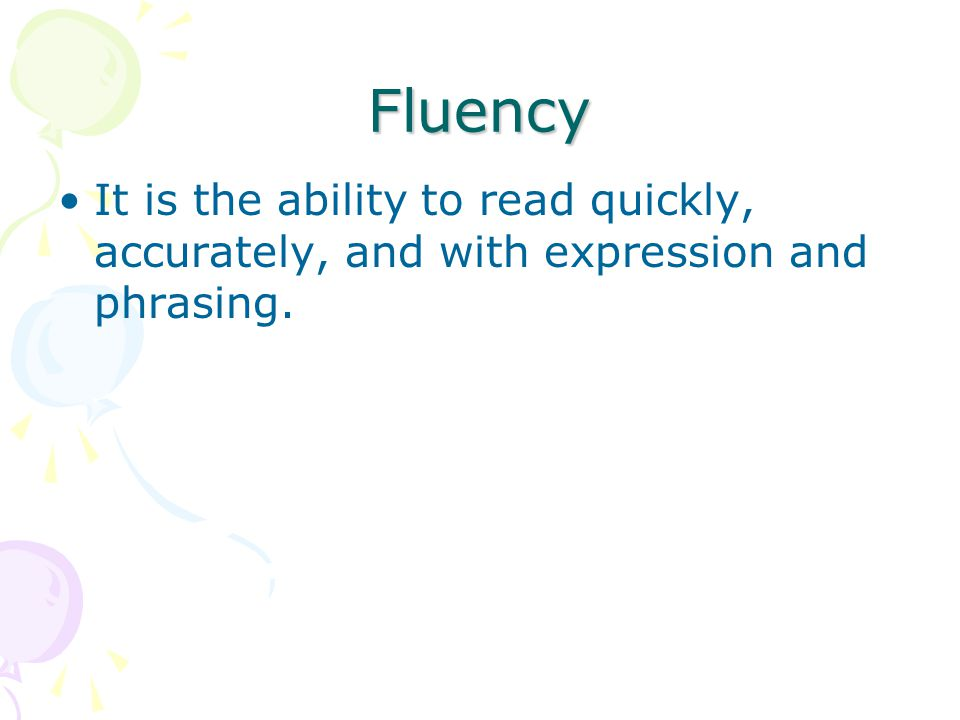 Fluency It is the ability to read quickly, accurately, and with expression and phrasing.