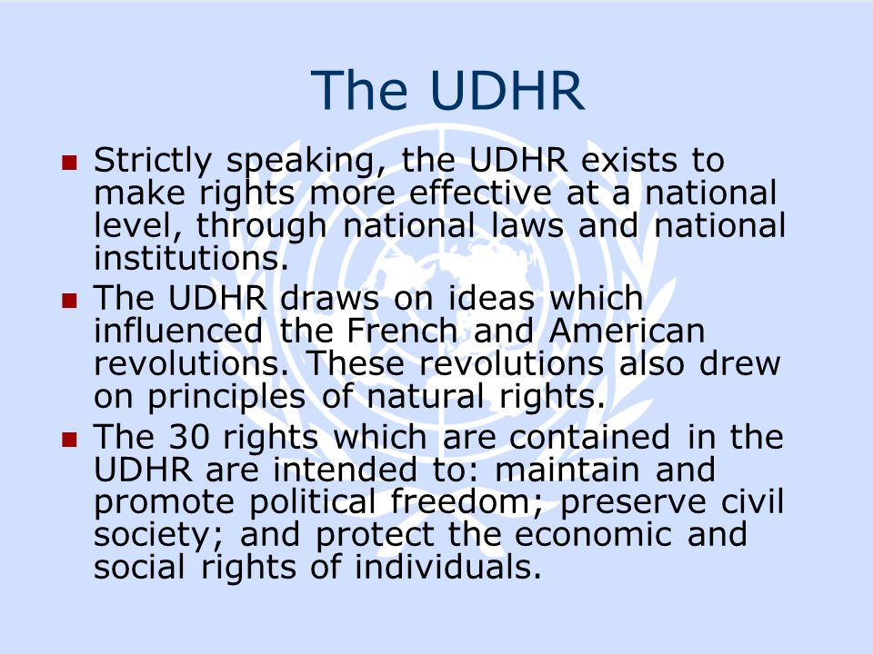 The UDHR Strictly speaking, the UDHR exists to make rights more effective at a national level, through national laws and national institutions.