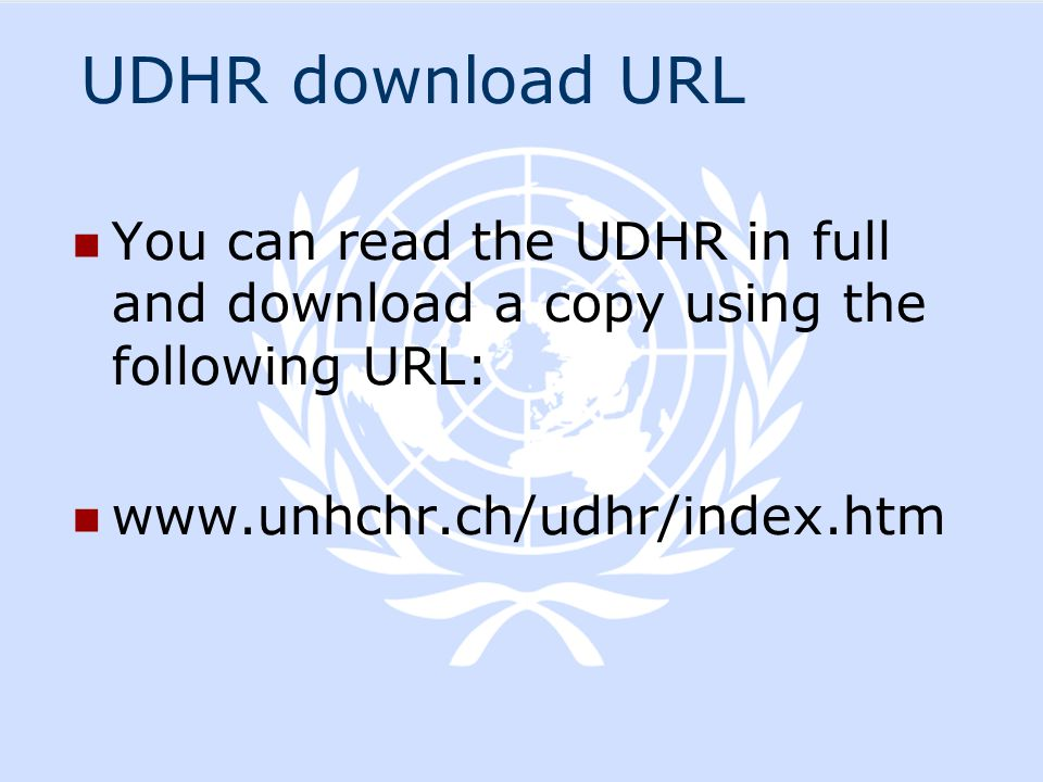 UDHR download URL You can read the UDHR in full and download a copy using the following URL: www.unhchr.ch/udhr/index.htm.