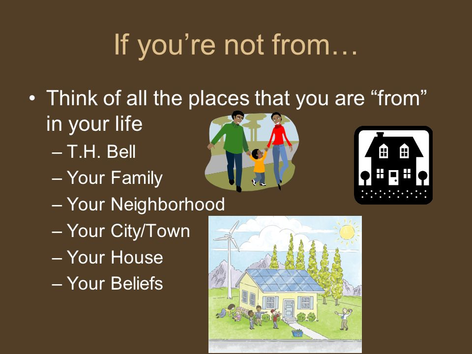 If you're not from… Think of all the places that you are from in your life. T.H. Bell. Your Family.
