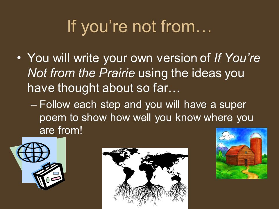 If you're not from… You will write your own version of If You're Not from the Prairie using the ideas you have thought about so far…