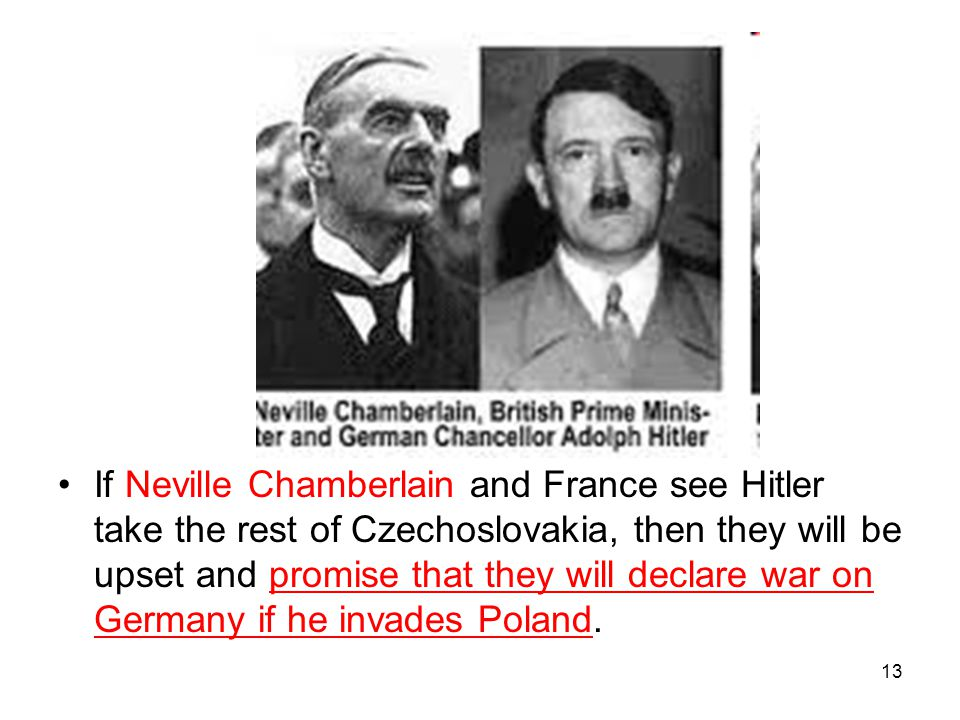 If Neville Chamberlain and France see Hitler take the rest of Czechoslovakia, then they will be upset and promise that they will declare war on Germany if he invades Poland.