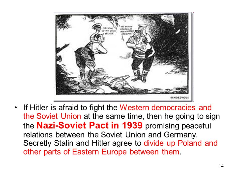 If Hitler is afraid to fight the Western democracies and the Soviet Union at the same time, then he going to sign the Nazi-Soviet Pact in 1939 promising peaceful relations between the Soviet Union and Germany.