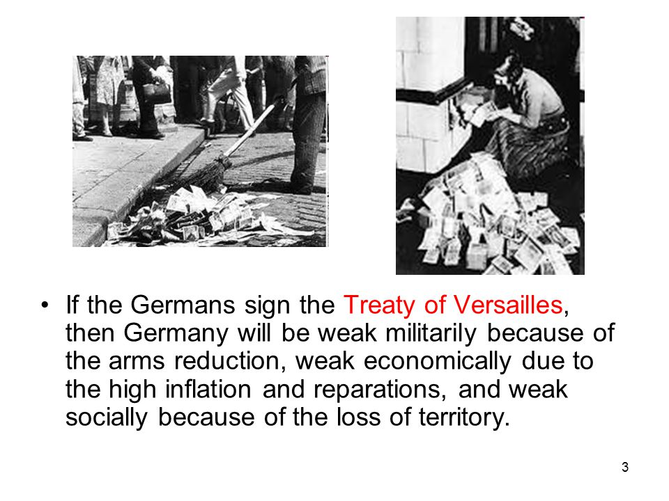 If the Germans sign the Treaty of Versailles, then Germany will be weak militarily because of the arms reduction, weak economically due to the high inflation and reparations, and weak socially because of the loss of territory.