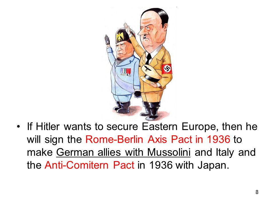If Hitler wants to secure Eastern Europe, then he will sign the Rome-Berlin Axis Pact in 1936 to make German allies with Mussolini and Italy and the Anti-Comitern Pact in 1936 with Japan.