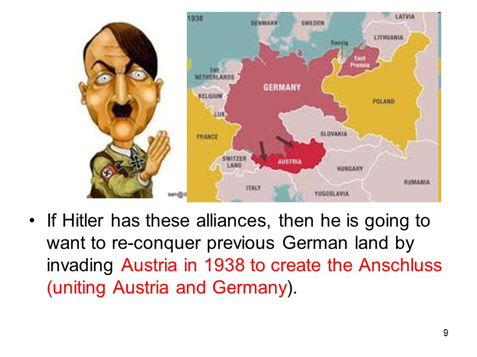 If Hitler has these alliances, then he is going to want to re-conquer previous German land by invading Austria in 1938 to create the Anschluss (uniting Austria and Germany).