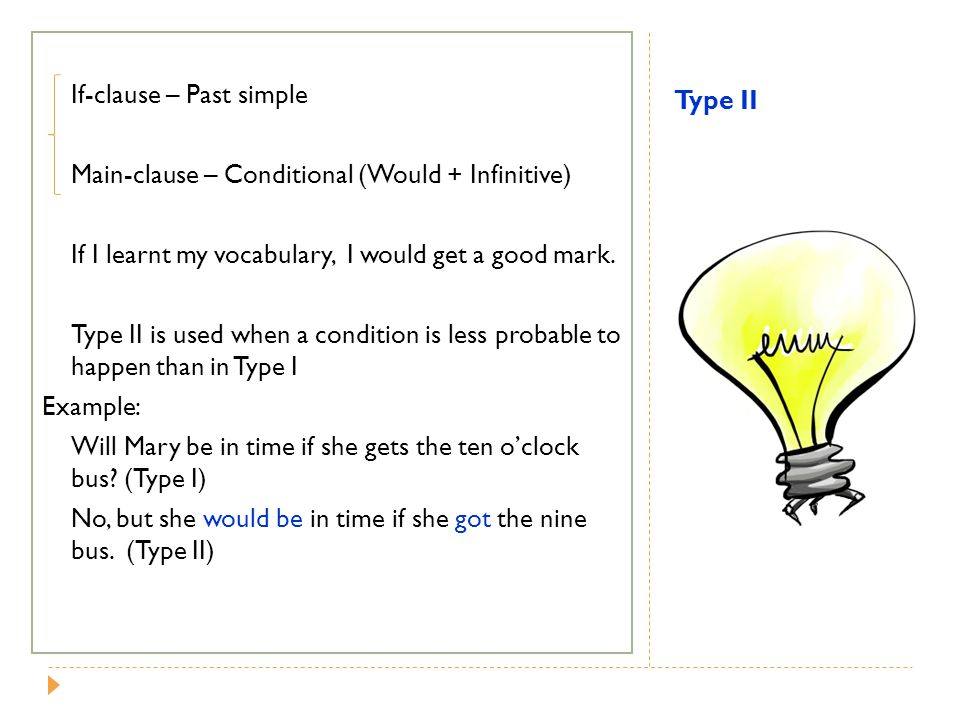 If-clause – Past simple Main-clause – Conditional (Would + Infinitive) If I learnt my vocabulary, I would get a good mark. Type II is used when a condition is less probable to happen than in Type I Example: Will Mary be in time if she gets the ten o'clock bus (Type I) No, but she would be in time if she got the nine bus. (Type II)