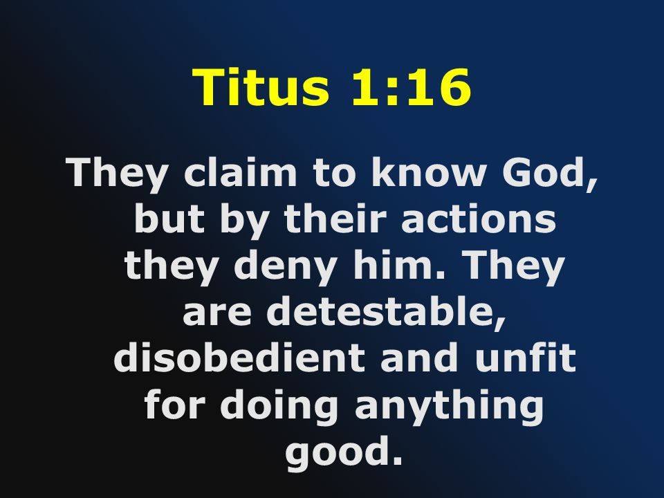 Titus 1:16 They claim to know God, but by their actions they deny him.