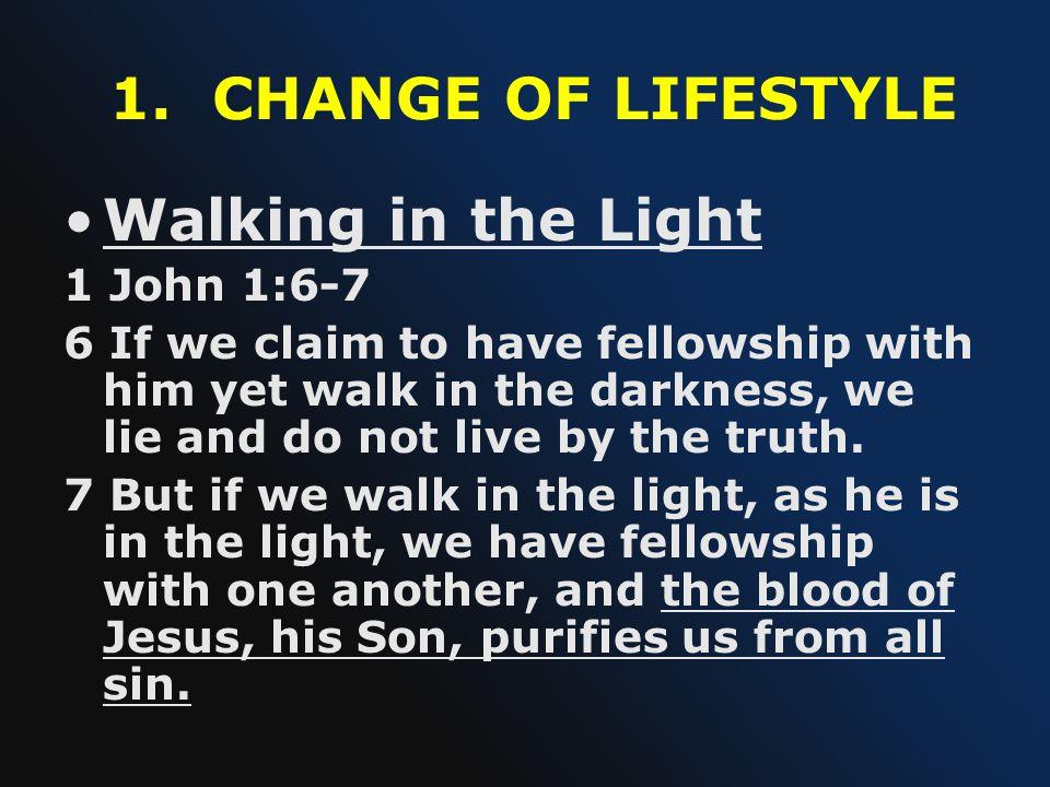 1. CHANGE OF LIFESTYLE Walking in the Light 1 John 1:6-7