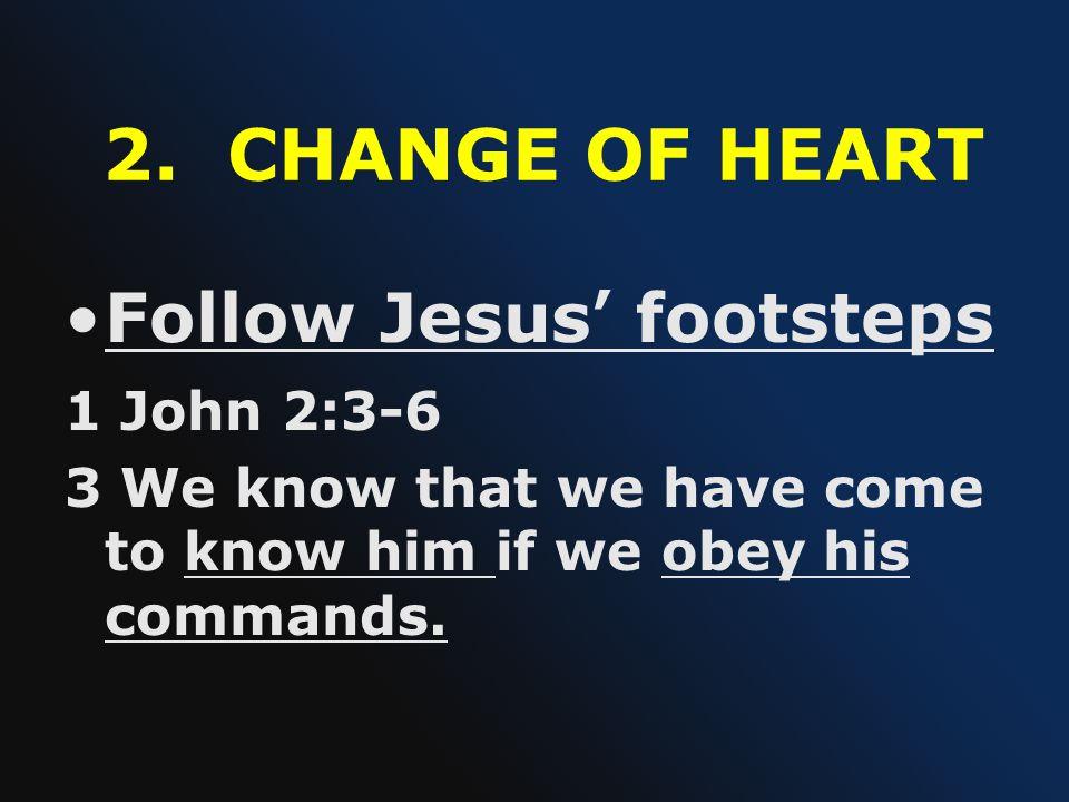 2. CHANGE OF HEART Follow Jesus' footsteps 1 John 2:3-6