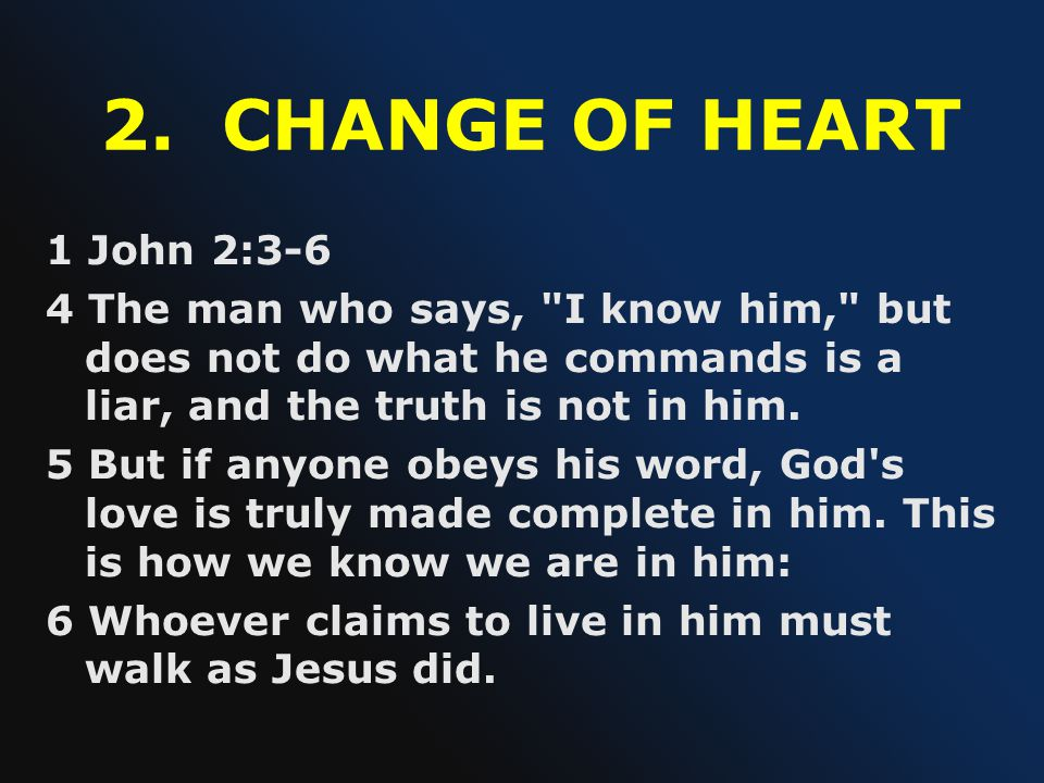 2. CHANGE OF HEART 1 John 2:3-6. 4 The man who says, I know him, but does not do what he commands is a liar, and the truth is not in him.