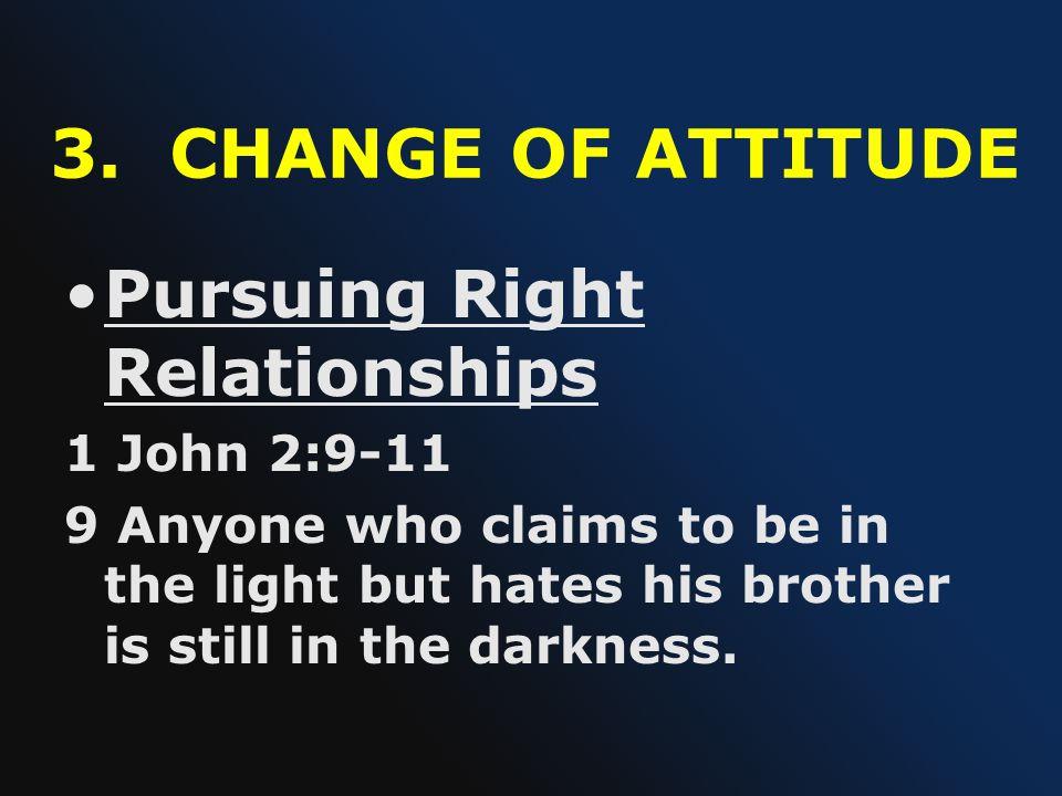 3. CHANGE OF ATTITUDE Pursuing Right Relationships 1 John 2:9-11