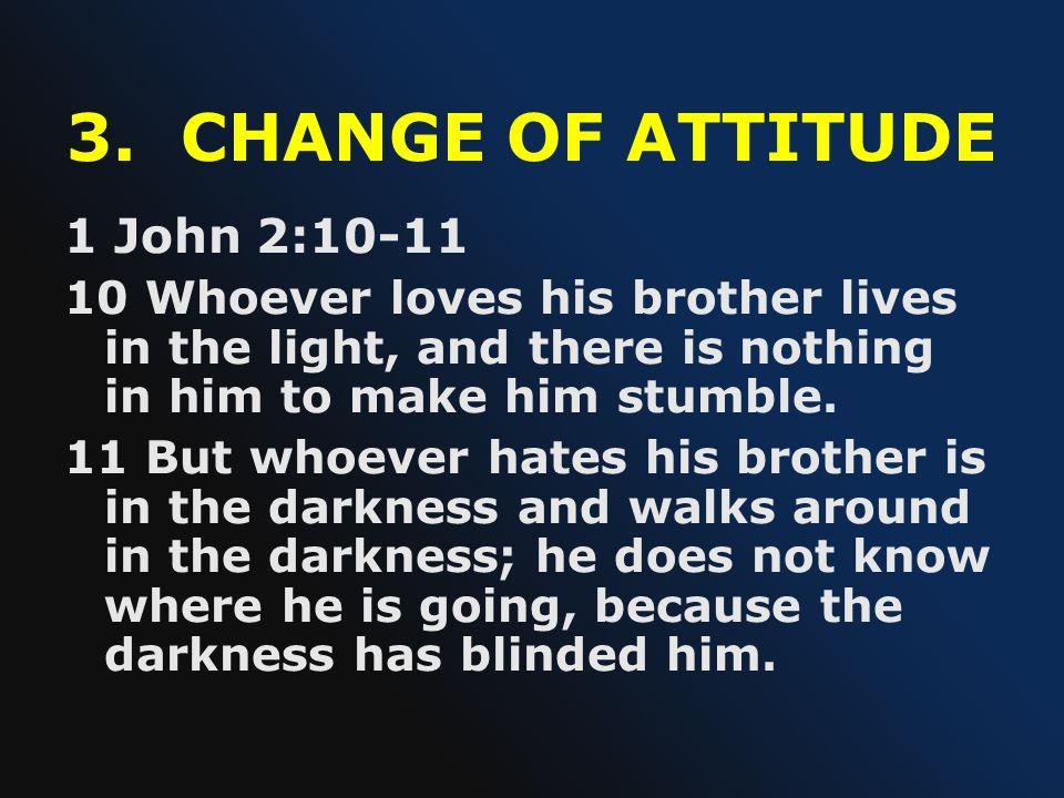 3. CHANGE OF ATTITUDE 1 John 2:10-11