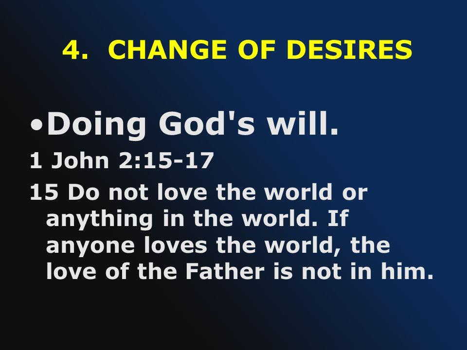 Doing God s will. 4. CHANGE OF DESIRES 1 John 2:15-17