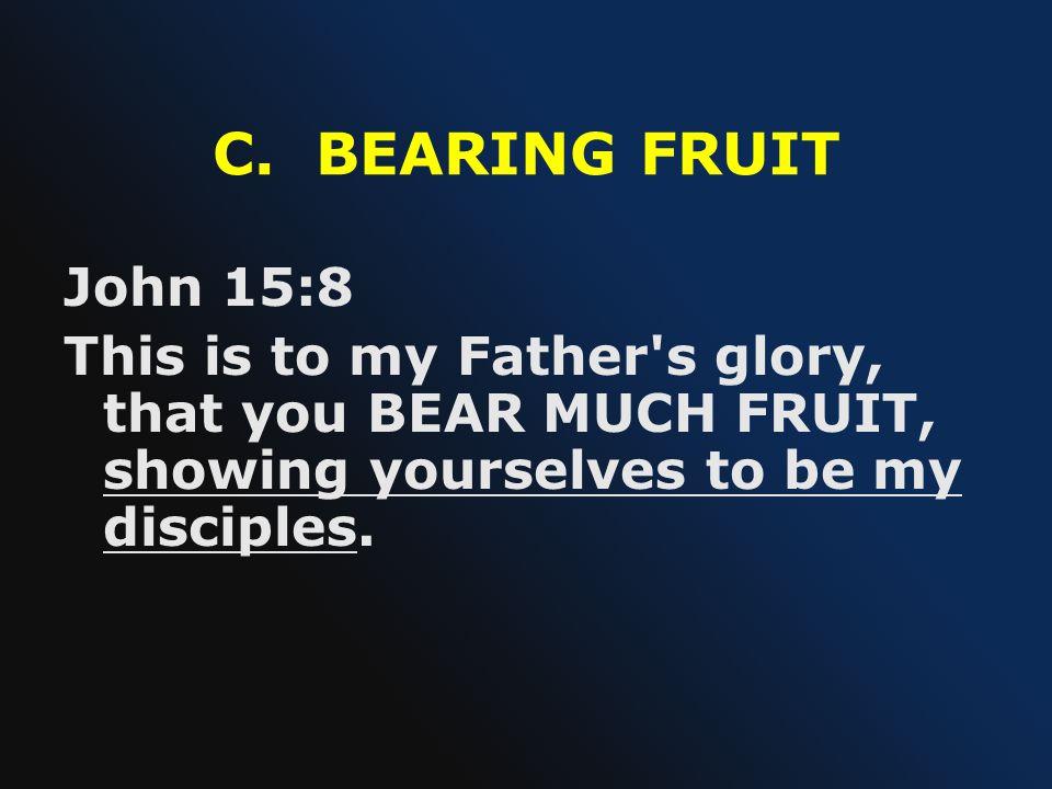 C. BEARING FRUIT John 15:8.