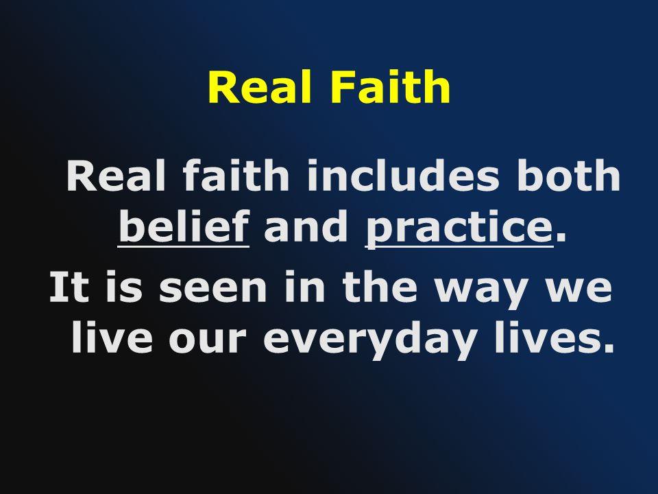 Real Faith Real faith includes both belief and practice.