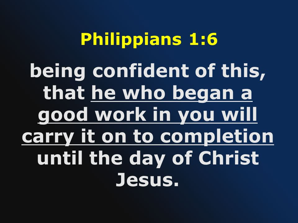 Philippians 1:6 being confident of this, that he who began a good work in you will carry it on to completion until the day of Christ Jesus.
