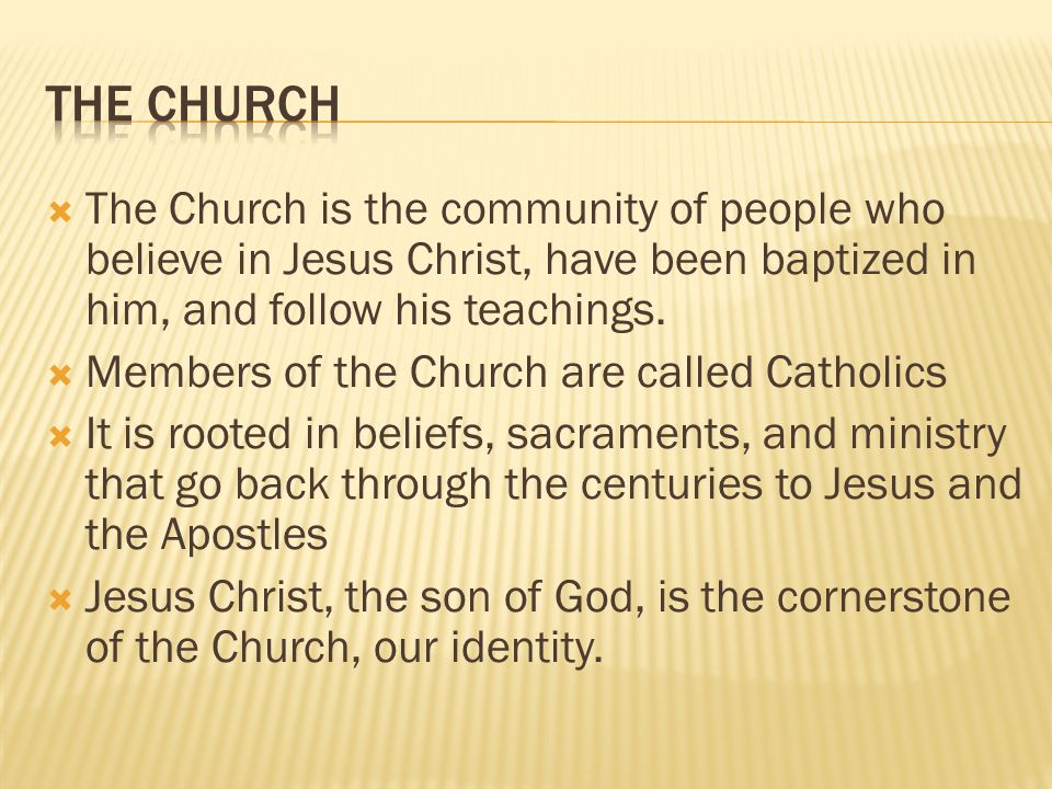 The Church The Church is the community of people who believe in Jesus Christ, have been baptized in him, and follow his teachings.