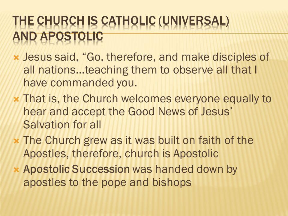 The Church is Catholic (universal) and Apostolic