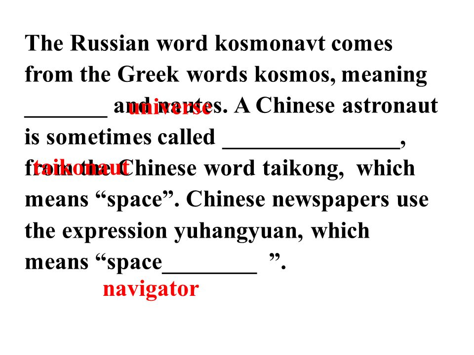 The Russian word kosmonavt comes from the Greek words kosmos, meaning _______ and nautes. A Chinese astronaut is sometimes called _______________, from the Chinese word taikong, which means space . Chinese newspapers use the expression yuhangyuan, which means space________ .