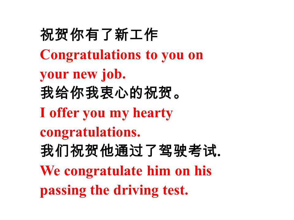 祝贺你有了新工作 Congratulations to you on. your new job. 我给你我衷心的祝贺。 I offer you my hearty. congratulations.