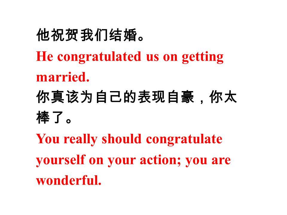 他祝贺我们结婚。 He congratulated us on getting. married. 你真该为自己的表现自豪,你太. 棒了。 You really should congratulate.