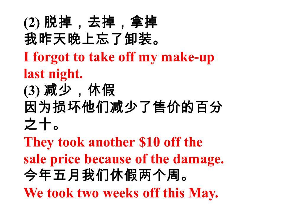 (2) 脱掉,去掉,拿掉 我昨天晚上忘了卸装。 I forgot to take off my make-up. last night. (3) 减少,休假. 因为损坏他们减少了售价的百分.