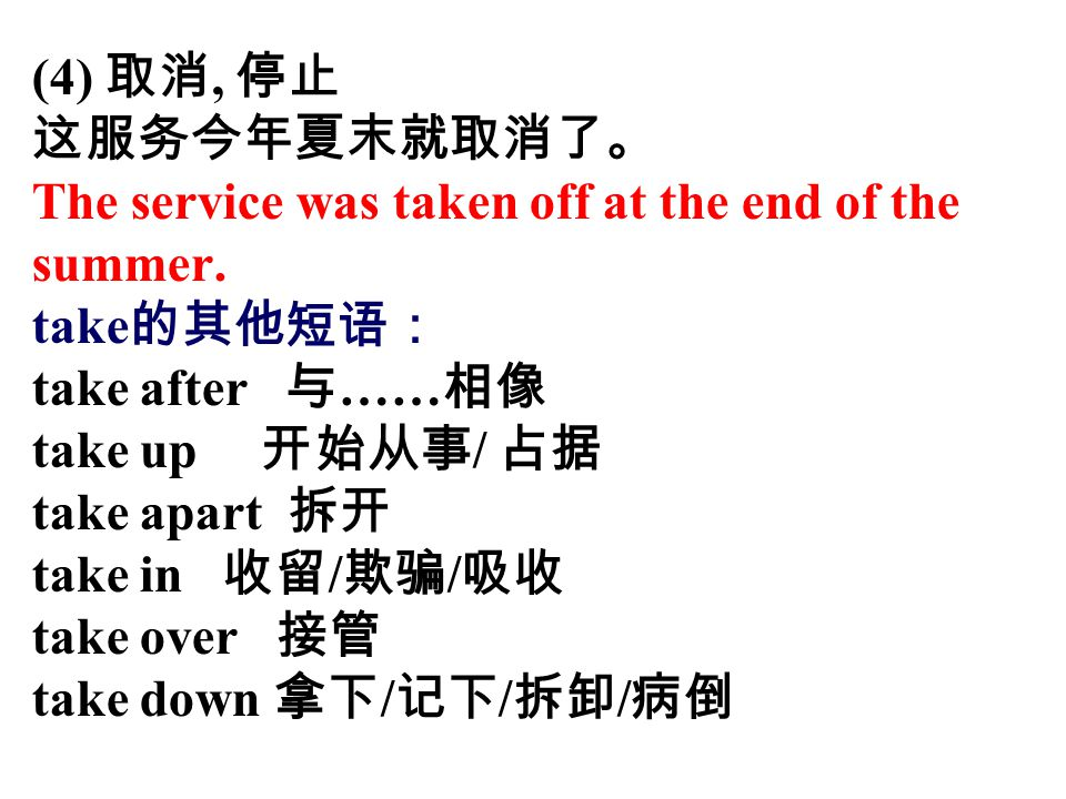 (4) 取消, 停止 这服务今年夏末就取消了。 The service was taken off at the end of the. summer. take的其他短语: take after 与……相像.